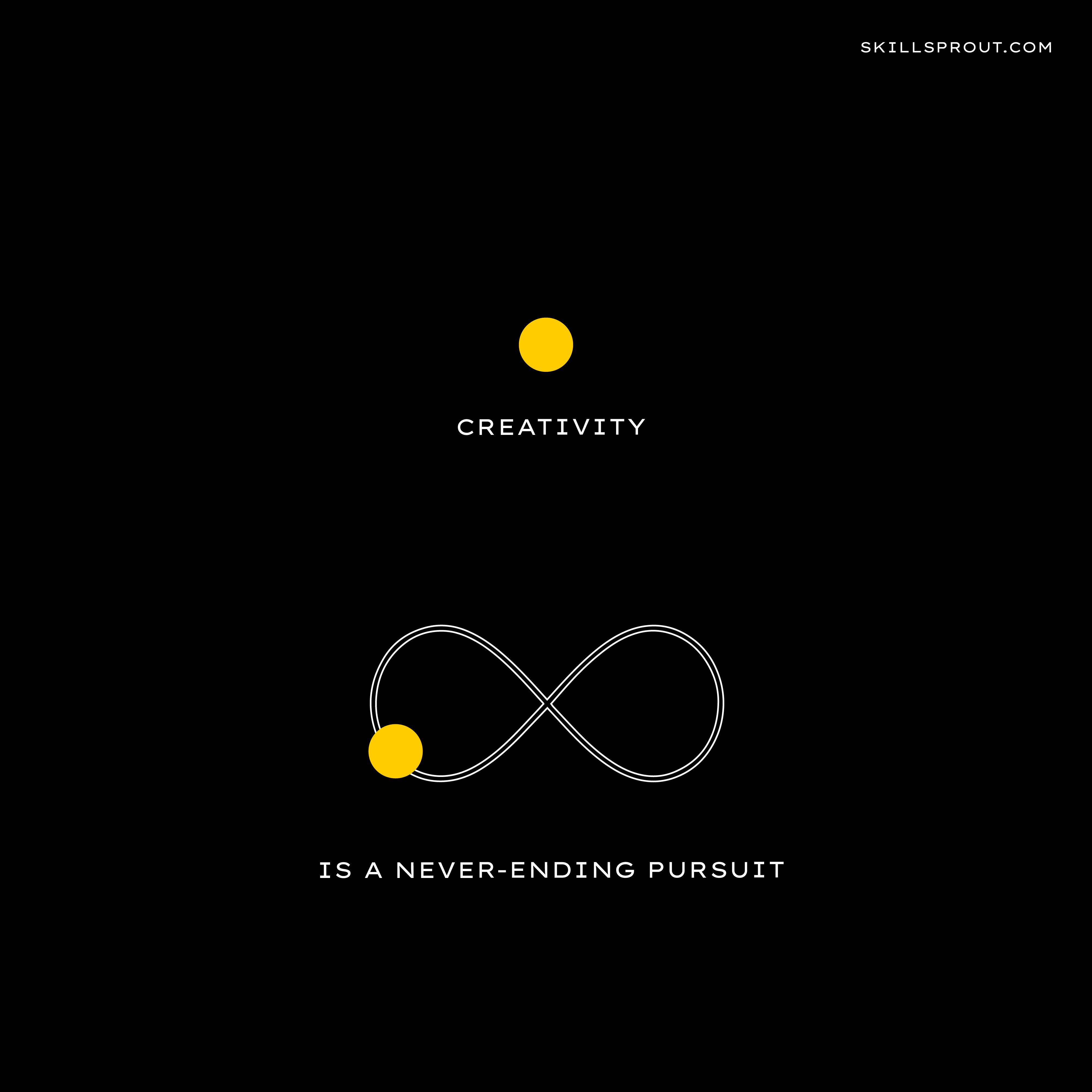 Creativity is a never-ending pursuit